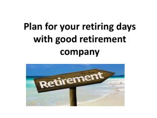 Plan for your retiring days with good retirement company
