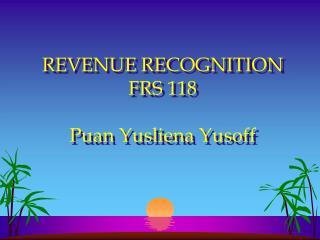 REVENUE RECOGNITION FRS 118  Puan Yusliena Yusoff