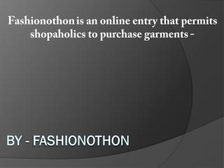 Fashionothon is an online entry that permits shopaholics to purchase garments