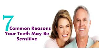 7 Common Reasons Your Teeth May Be Sensitive