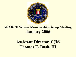 SEARCH Winter Membership Group Meeting January 2006  Assistant Director, CJIS Thomas E. Bush, III