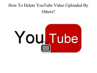 How To Delete YouTube Video Uploaded By Others?