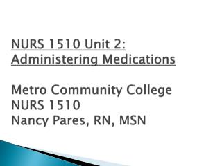 NURS 1510 Unit 2: Administering Medications  Metro Community College NURS 1510 Nancy Pares, RN, MSN