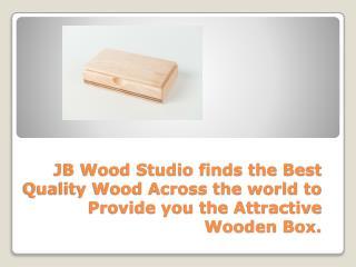 JB Wood Studio can provide you best wooden box.