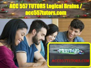ACC 557 TUTORS Logical Brains / acc557tutors.com