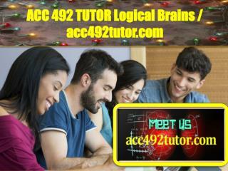 ACC 492 TUTOR Logical Brains / acc492tutor.com