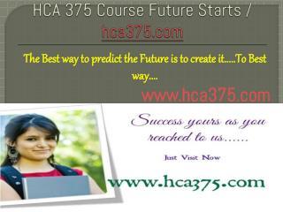 HCA 375 Course Future Starts / hca375dotcom