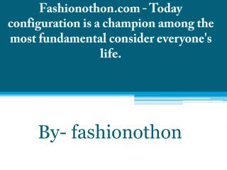 Fashionothon.com - Today configuration is a champion among the most fundamental consider everyone's life.