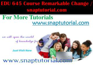 EDU 645 Course Remarkable Change / snaptutorial.com