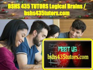 BSHS 435 TUTORS Logical Brains / bshs435tutors.com