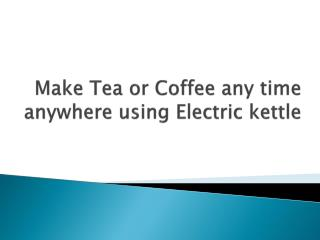 Make Tea or Coffee any time anywhere using Electric kettle