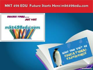 MKT 498 EDU  Future Starts Here/mkt498edu.com