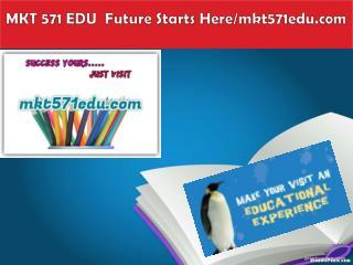 MKT 571 EDU  Future Starts Here/mkt571edu.com