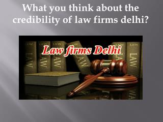 What you think about the credibility of law firms delhi?