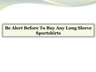 Be Alert Before To Buy Any Long Sleeve Sportshirts