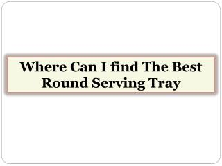 Where Can I find The Best Round Serving Tray