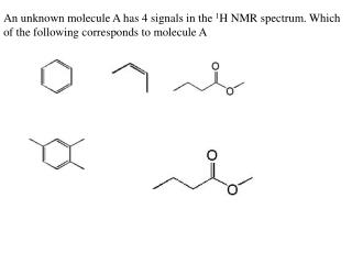 An unknown molecule A has 4 signals in the 1H NMR spectrum. Which of the following corresponds to molecule A