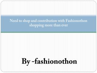 Need to shop and contribution with Fashionothon shopping more than ever.