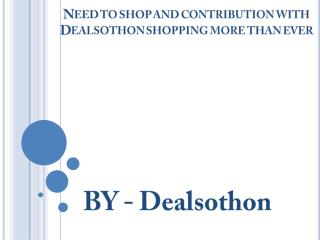 Need to shop and contribution with Dealsothon shopping more than ever