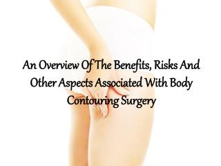 An Overview Of The Benefits, Risks And Other Aspects Associated With Body Contouring Surgery