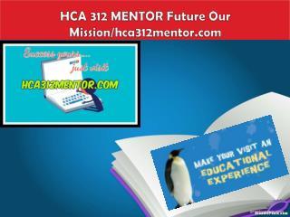 HCA 312 MENTOR  Future Our Mission/hca312mentor.com