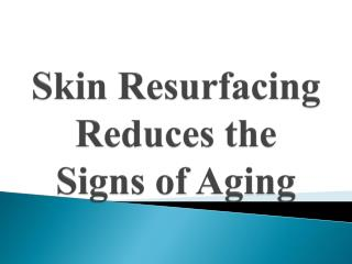Skin Resurfacing Reduces the Signs of Aging