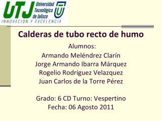 Calderas de tubo recto de humo  Alumnos: Armando Mel ndrez Clar n Jorge Armando Ibarra M rquez Rogelio Rodr guez Velazqu