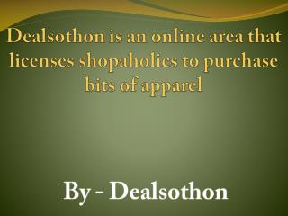 Dealsothon is an online area that licenses shopaholics to purchase bits of apparel