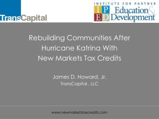 Rebuilding Communities After Hurricane Katrina With New Markets Tax Credits  James D. Howard, Jr. TransCapital , LLC