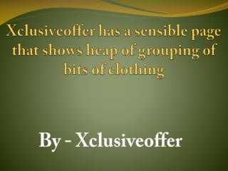Xclusiveoffer is an online region that licenses shopaholics to buy bits of attire