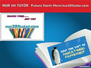 NUR 391 TUTOR   Future Starts Here/nur391tutor.com