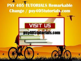 PSY 405 TUTORIALS Remarkable Change / psy405tutorials.com