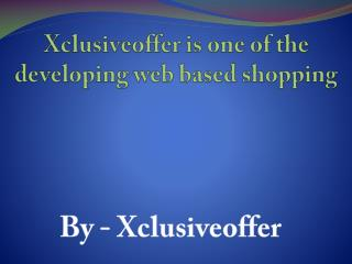 Xclusiveoffer is one of the developing web based shopping
