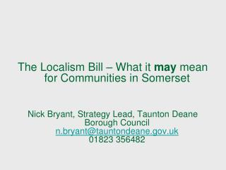 The Localism Bill   What it may mean for Communities in Somerset   Nick Bryant, Strategy Lead, Taunton Deane Borough Cou