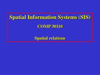Spatial Information Systems SIS COMP 30110 Spatial relations