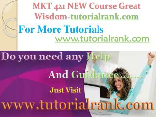 MKT 421 NEW Course Great Wisdom / tutorialrank.com