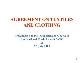 AGREEMENT ON TEXTILES AND CLOTHING  Presentation to Post Qualification Course in International Trade Laws  WTO  on  9th
