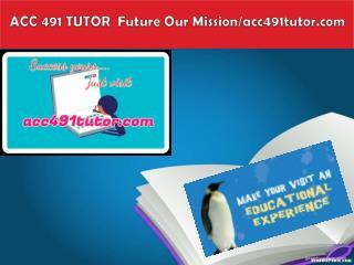 ACC 491 TUTOR  Future Our Mission/acc491tutor.com