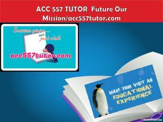 ACC 557 TUTOR  Future Our Mission/acc557tutor.com