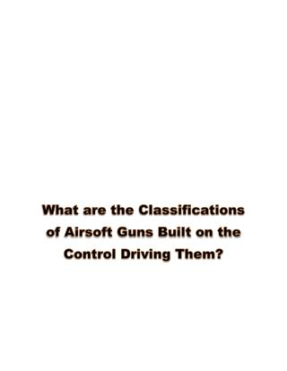 What are the Classification of Airsoft Guns Built on the Control Driving Them?