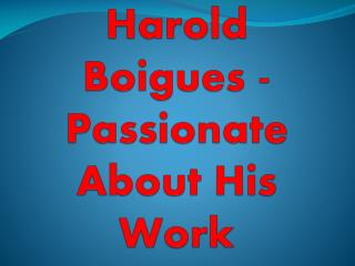Harold Boigues - Passionate About His Work
