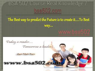 BSA 502 Course Real Knowledge / bsa 502 dotcom