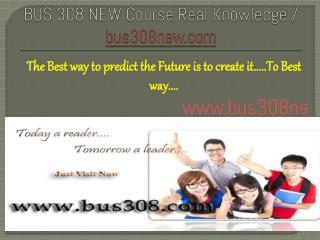 BUS 308 NEW Course Real Knowledge / bus 308 new dotcom