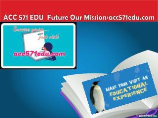 ACC 571 EDU  Future Our Mission/acc571edu.com