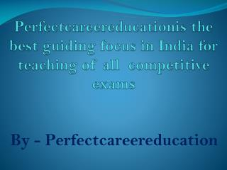 Perfectcareereducationis the best guiding focus in India for teaching of all  competitive exams