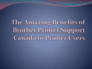 The Amazing Benefits of Brother Printer Support Canada to Printer Users.pptx