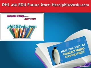 PHL 458 EDU Future Starts Here/phl458edu.com