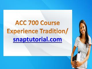 ACC 700 Course Experience Tradition / snaptutorial.com