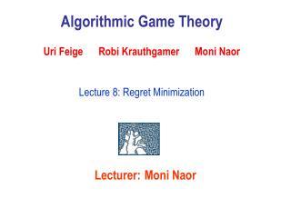 Algorithmic Game Theory   Uri Feige      Robi Krauthgamer      Moni Naor   Lecture 8: Regret Minimization