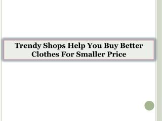 Trendy Shops Help You Buy Better Clothes For Smaller Price